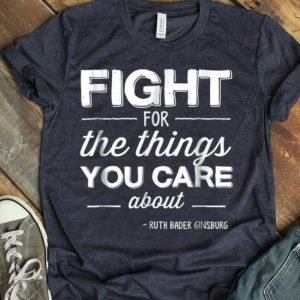 Ruth Bader Ginsburg Fight For The Things You Care Abouts RBG FIght For Women shirt