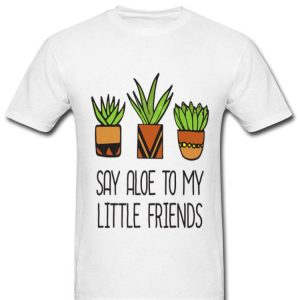 Say Aloe To My Little Friends Cactus Funny Succulent Plant Premium shirt