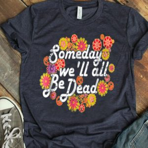 Someday We'll All Be Dead Macabre Hippie shirt