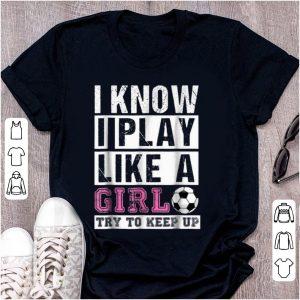 Awesome I Know I Play Like A Girl try To Keep Up shirt