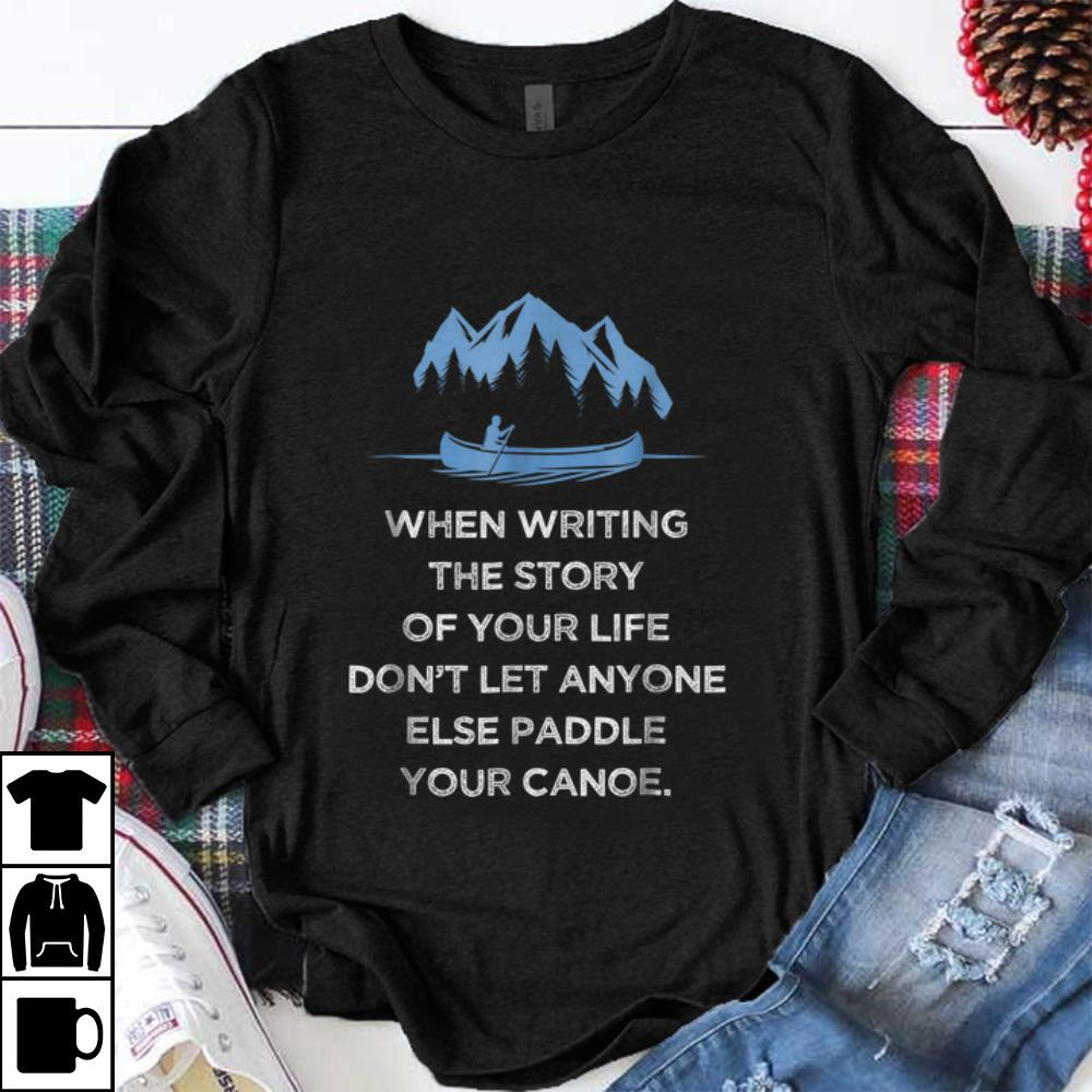 Awesome When Writing the Story Of your Life Don t Let Anyone Else Paddle Your Canoe shirt 1 - Awesome When Writing the Story Of your Life Don't Let Anyone Else Paddle Your Canoe shirt