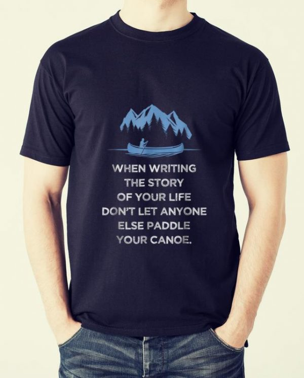 Awesome When Writing the Story Of your Life Don't Let Anyone Else Paddle Your Canoe shirt