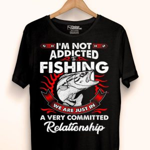 Fishing Quote I'm Not Addicted To Fishing Humor shirt