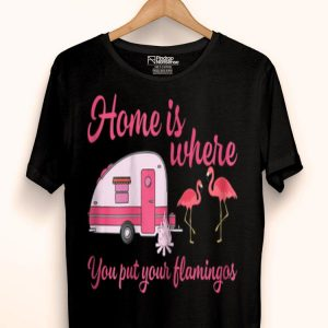 Home Is Where You Put Flamingos Camping shirt