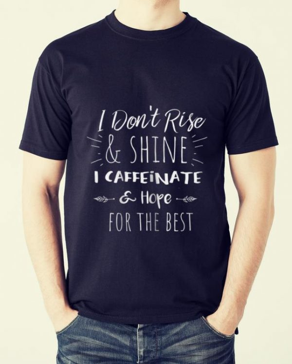 Hot I Don't Rise And Shine I Caffeinate Hope For The Best shirt