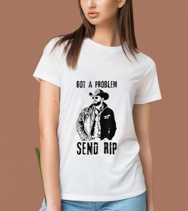 Hot Rip Wheeler Got A Problem Send Rip shirt