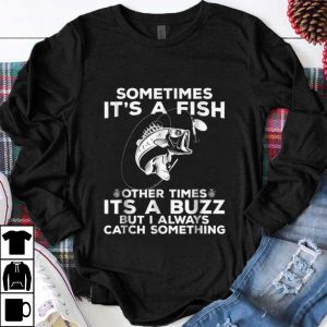 Hot Sometimes It's A Fish Fishing Other Times Its A Buzz But I Always Catch Something shirt