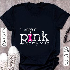 Original Breast Cancer Awareness I Wear Pink For My Wife shirt