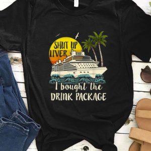 Original Shut Up Liver I Bought The Drink Package shirt