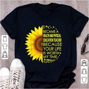 Original Sunflower I Became Health And Physical Education Teacher shirt