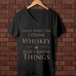 Original That's What I Do I Drink Whiskey And I Know Things shirt