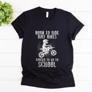 Premium Born To Ride Dirt Bikes Forced To Go To School shirt