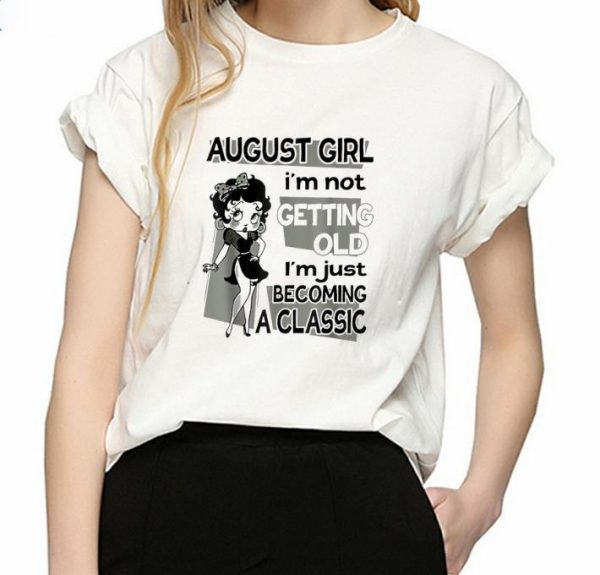 Pretty August Girl I'm Not Getting Old I'm Just Becoming A Classic Betty Boop shirt