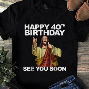 Pretty Happy 40th Birthday See You Soon Jesus shirt