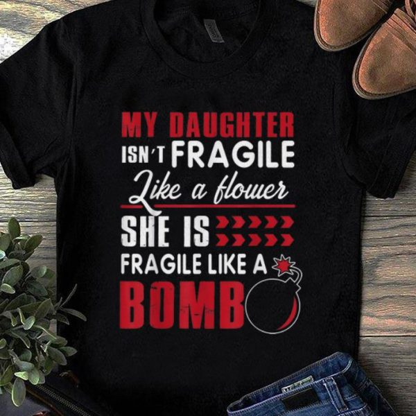 Pretty My Daughter Isn't Fragile Like A Flower She Is Fragile Like A Bomb shirt
