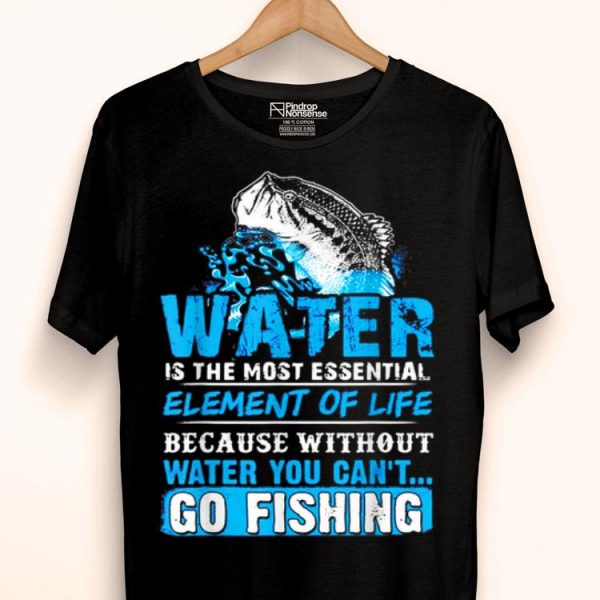 Water Without It You Cant Go Fishing shirt