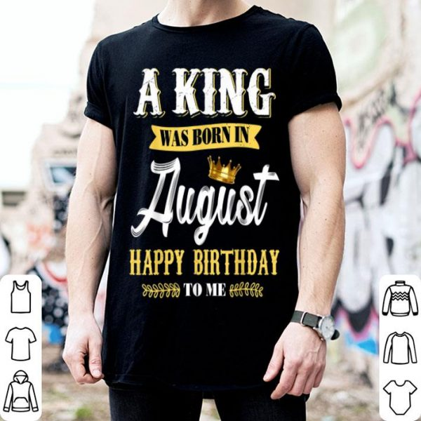 Nice Mens A King Was Born In August Happy Birthday To Me shirt