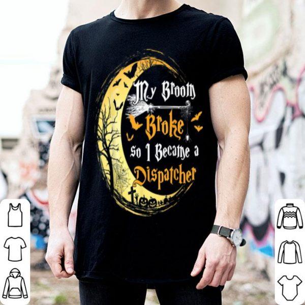 Original My Broom Is Broke So I Became A Dispatcher Halloween shirt