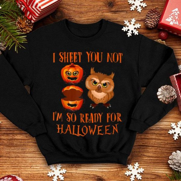 Top I Sheet You Not I'm So Ready For Halloween Owl shirt