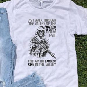 As I Walk Through The Valley Of The Shadow Of Death shirt