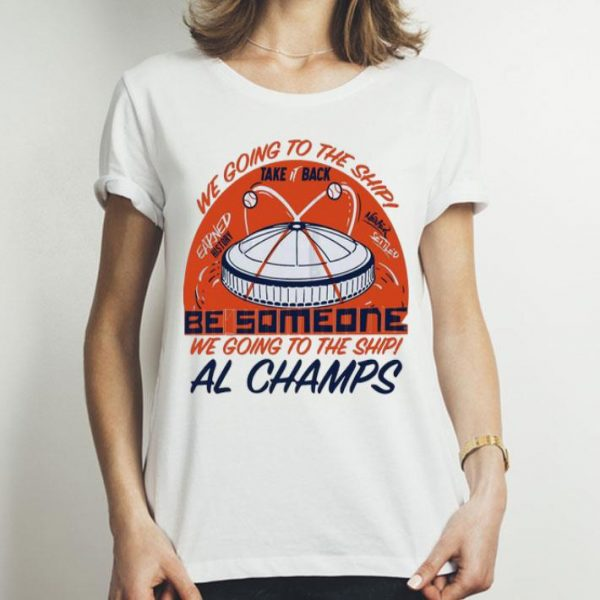 Be Someone We Going To The Ship Al Champs shirt