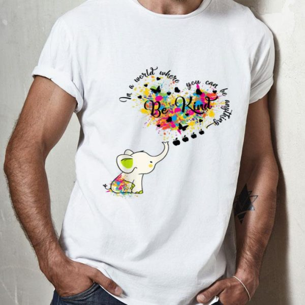 Cute Elephant In A World Where You Can Be Everything Be Kind shirt