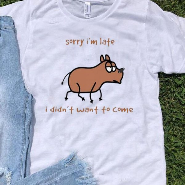 Dog Sorry I'm Late I Didn't Want To Come shirt
