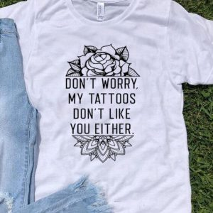 Don't Worry My Tattoo's Don't Like You Either shirt
