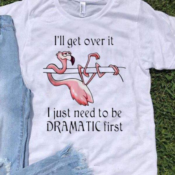Flamingo I'll Get Over It I Just Need To Be Dramatic First shirt