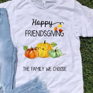 Happy Friendsgiving The Family We Choose Thanksgiving Day shirt