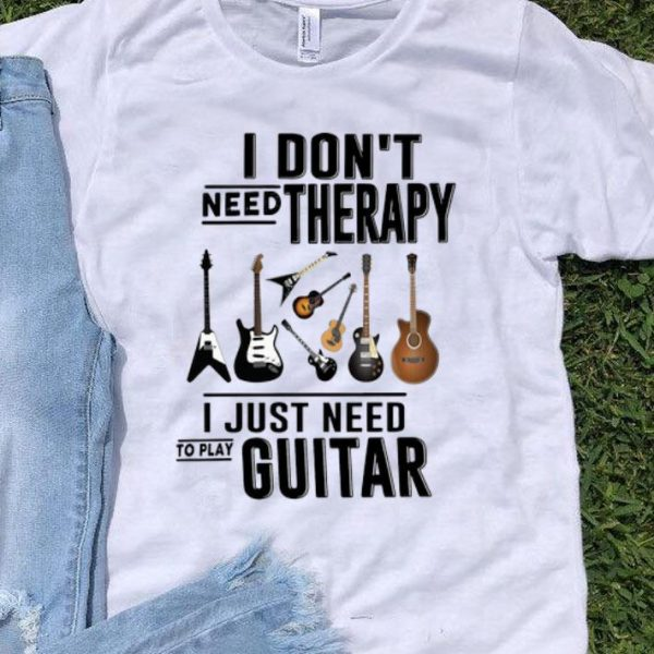 I Don't Need Therapy I Just Need To Play Guitar shirt
