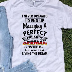 I Never Dreamed I'd End Up Marrying A Perfect German Wife shirt