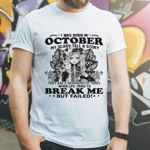 I Was Born In October My Scars Tell A Story Break Me But Failed shirt