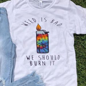 Lighters Weed Is Bad We Should Burn It Tie Dye shirt