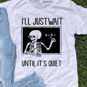 Skeleton Teacher I'll Just Wait Until It's Quiet shirt