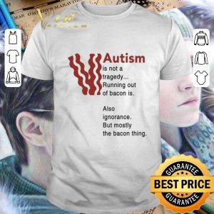 Cheap Autism is not a tragedy running out of bacon is also ignorance shirt