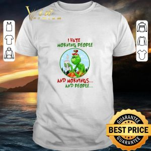 Funny I hate morning people Grinch Starbucks and mornings and people shirt