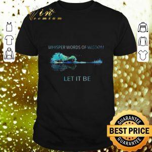 Premium Whisper words of wisdom let it be shirt