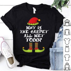 Pretty Why is The-Carpet all Wet-Todd Elf Family Matching Christmas shirt