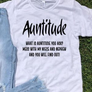 Auntitude What Is Auntitude You Ask Mess With My Nice And Nephew shirt