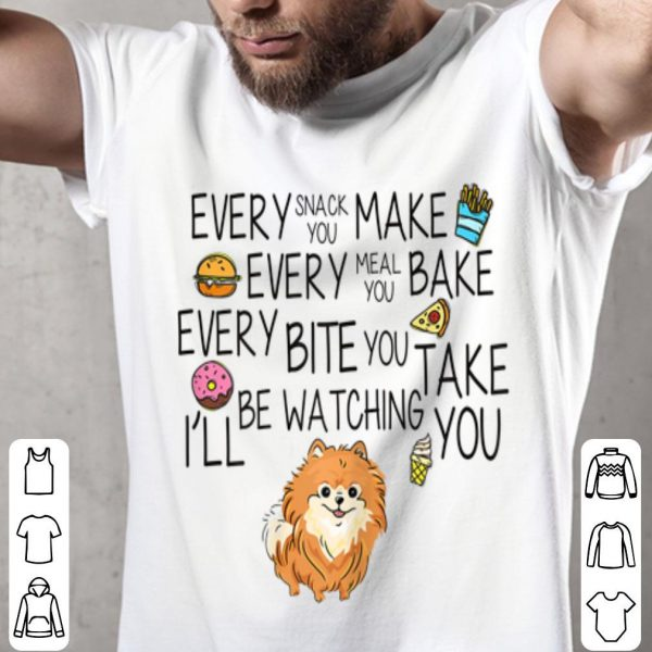 Every Snack You Make Every Meal You Bake Dog Lovers shirt