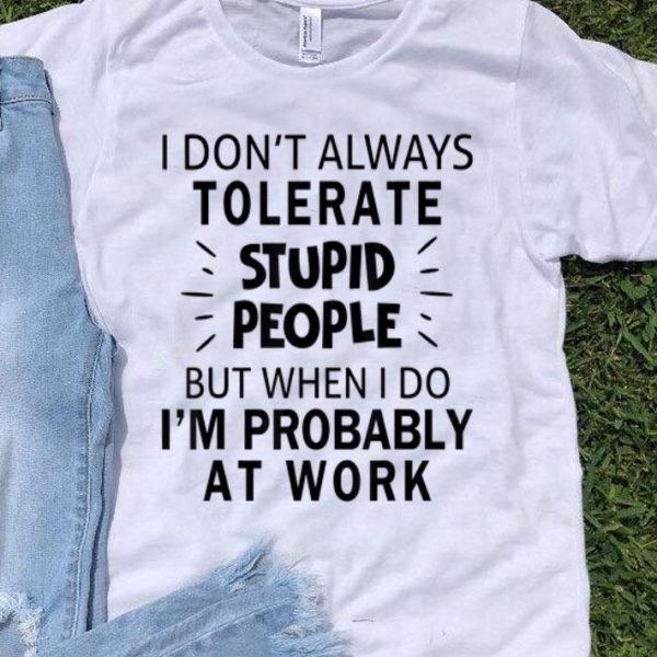 I Don't Always Tolerate Stupid People I'm Probably At Work shirt