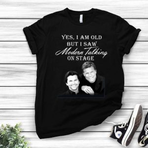 Yes I Am Old But I Saw Modern Talking On Stage shirt