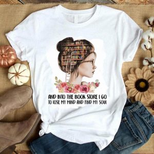 Girl Flower And Into The Book Store I Go To Lose My Mind And Find My Soul shirt