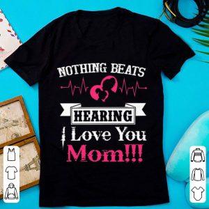 Great Nothing Beats Hearing I Love You Mom shirt