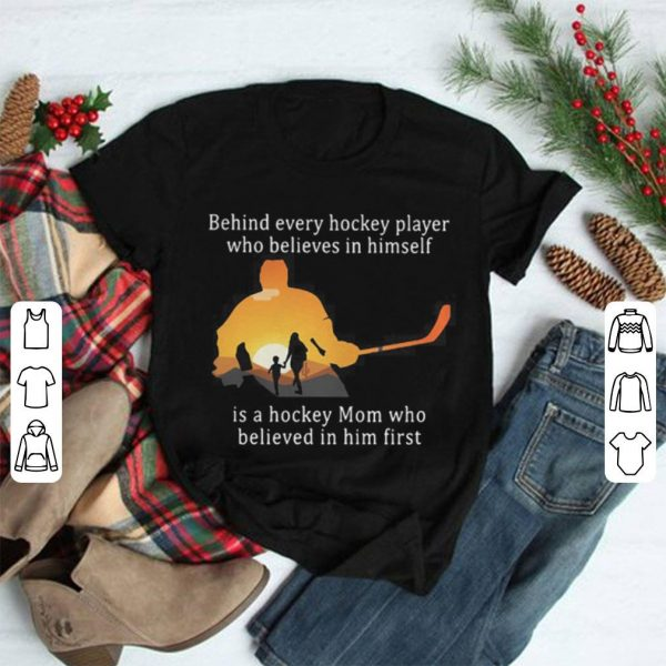 Behind every hockey player who believes in himself is a hockey Mom shirt