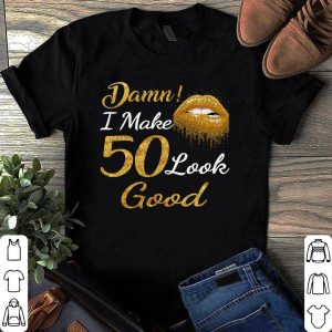 Damn I Make 50 Look Good Golden Lip shirt