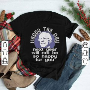 Happy Tax Day 2019 next year will not be so happy for you Anti Sanders or Liberals shirt