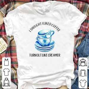 I thought liked coffee turn out like creamer shirt