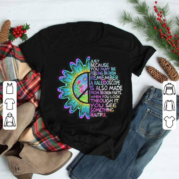 Just because you may be feeling broken remember a kaleidoscope shirt